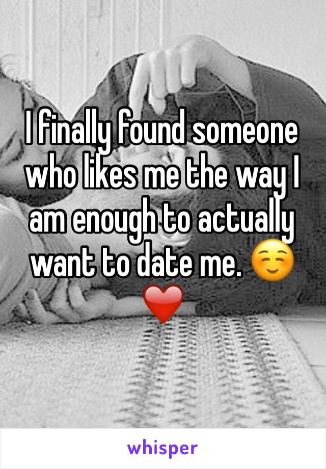 I finally found someone who likes me the way I am enough to actually want to date me. ☺️❤️