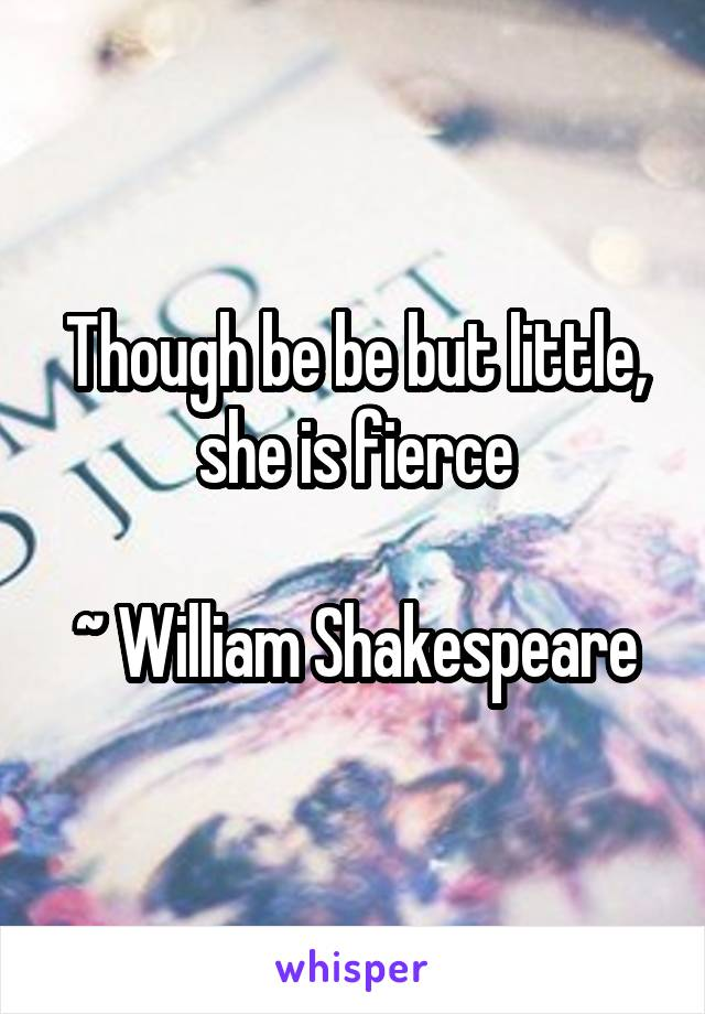 Though be be but little, she is fierce  ~ William Shakespeare