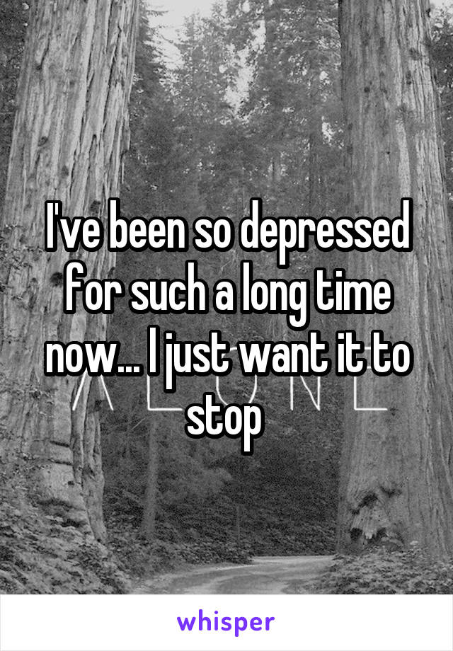 I've been so depressed for such a long time now... I just want it to stop