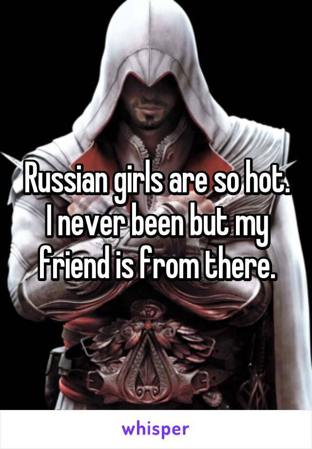 Russian girls are so hot. I never been but my friend is from there.