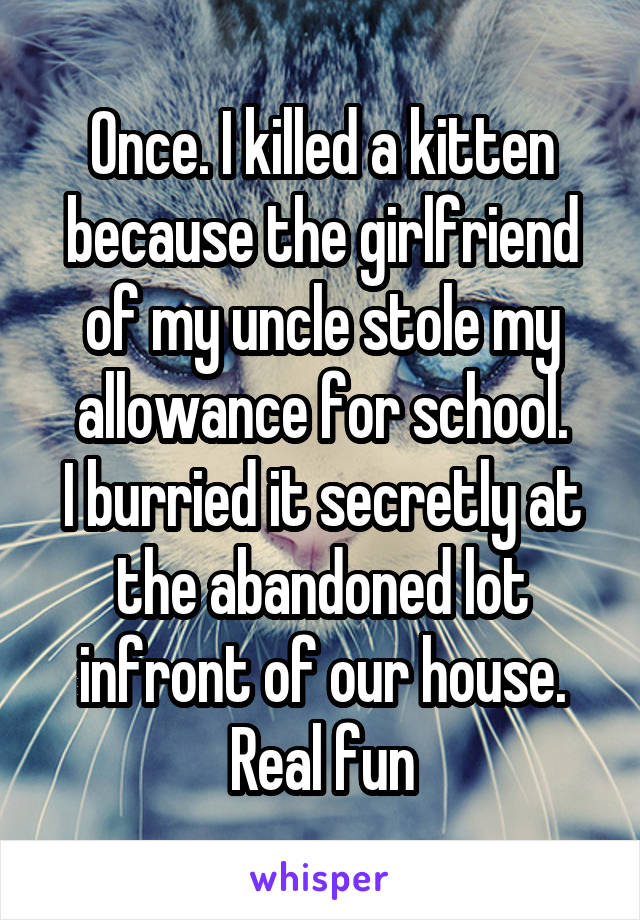 Once. I killed a kitten because the girlfriend of my uncle stole my allowance for school. I burried it secretly at the abandoned lot infront of our house. Real fun