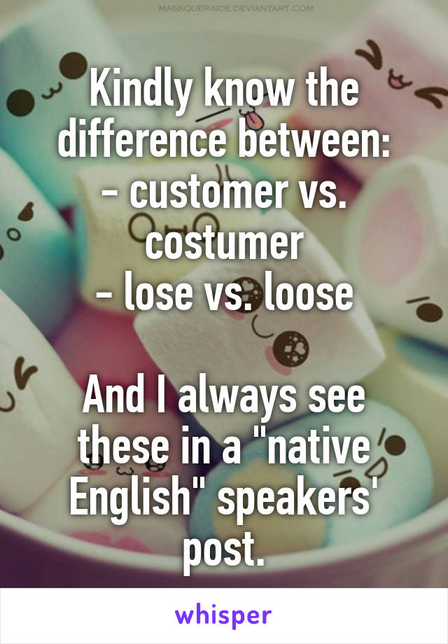 "Kindly know the difference between: - customer vs. costumer - lose vs. loose  And I always see these in a ""native English"" speakers' post."