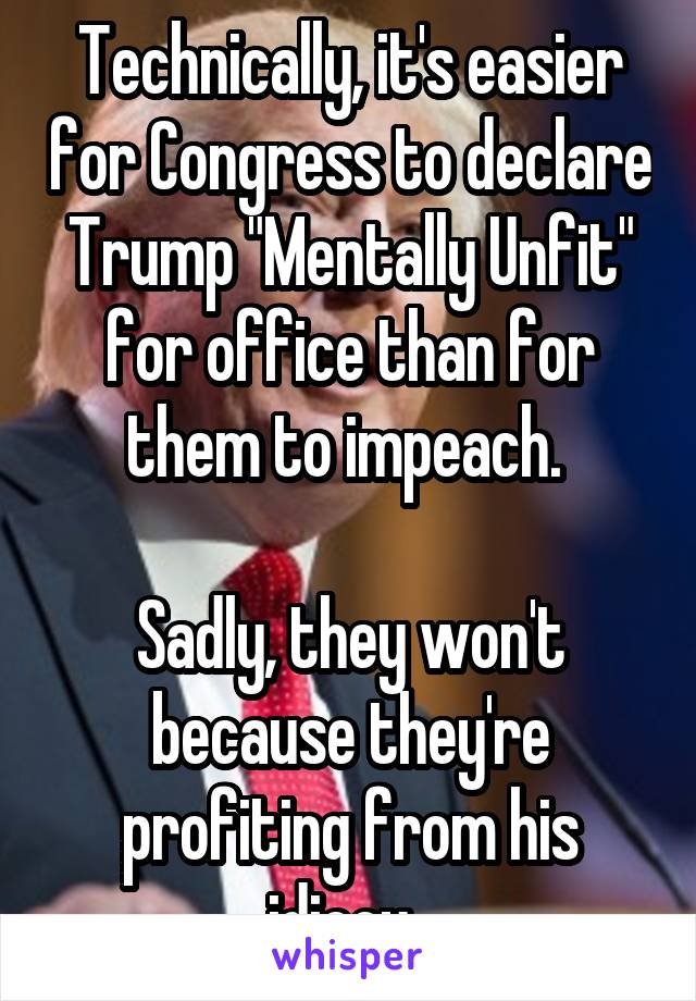 """Technically, it's easier for Congress to declare Trump """"Mentally Unfit"""" for office than for them to impeach.   Sadly, they won't because they're profiting from his idiocy."""