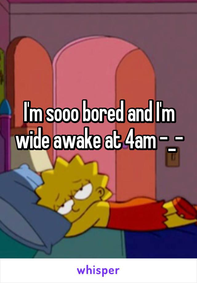 I'm sooo bored and I'm wide awake at 4am -_-