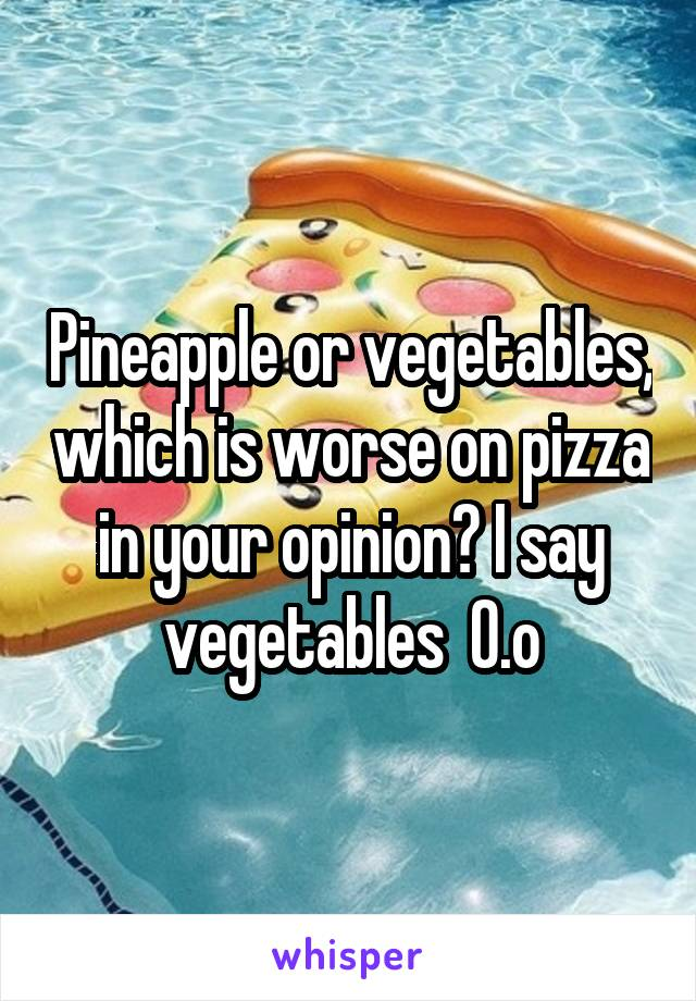 Pineapple or vegetables, which is worse on pizza in your opinion? I say vegetables  0.o