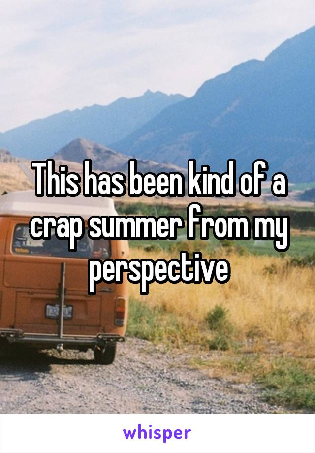 This has been kind of a crap summer from my perspective