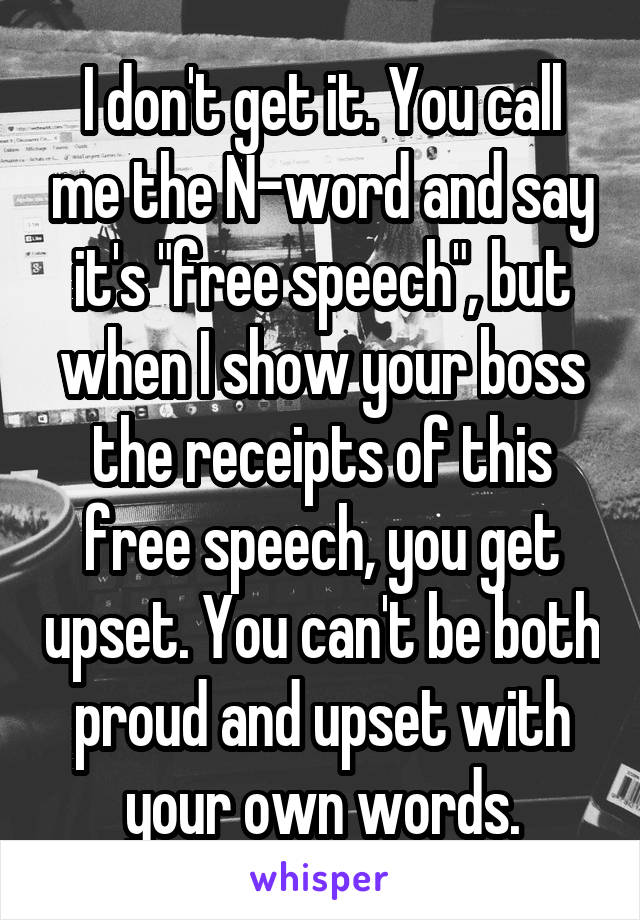 """I don't get it. You call me the N-word and say it's """"free speech"""", but when I show your boss the receipts of this free speech, you get upset. You can't be both proud and upset with your own words."""