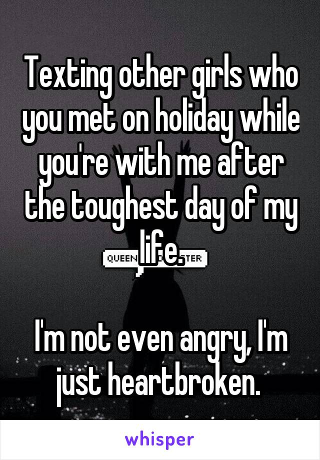 Texting other girls who you met on holiday while you're with me after the toughest day of my life.  I'm not even angry, I'm just heartbroken.