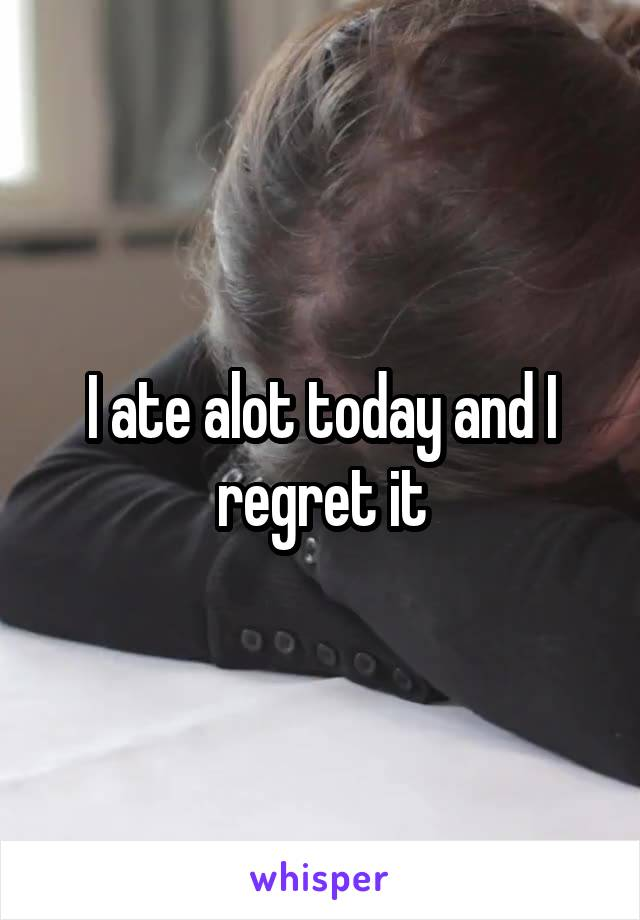 I ate alot today and I regret it