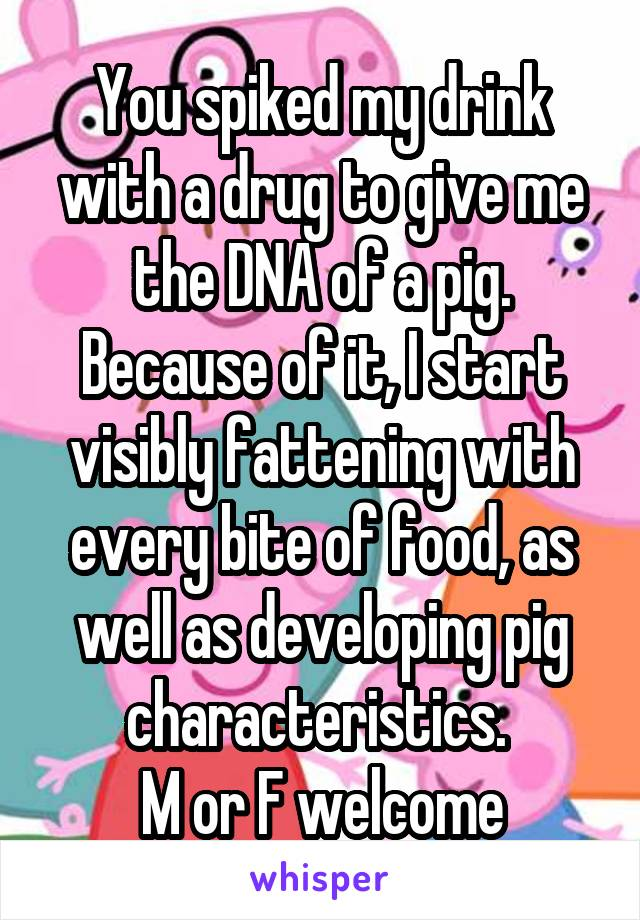 You spiked my drink with a drug to give me the DNA of a pig. Because of it, I start visibly fattening with every bite of food, as well as developing pig characteristics.  M or F welcome