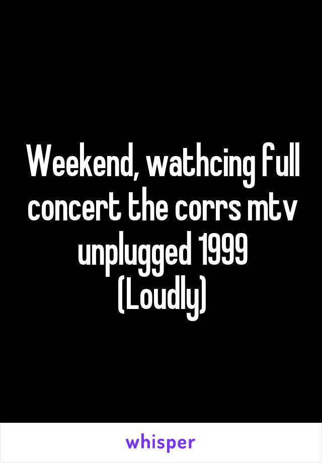 Weekend, wathcing full concert the corrs mtv unplugged 1999 (Loudly)