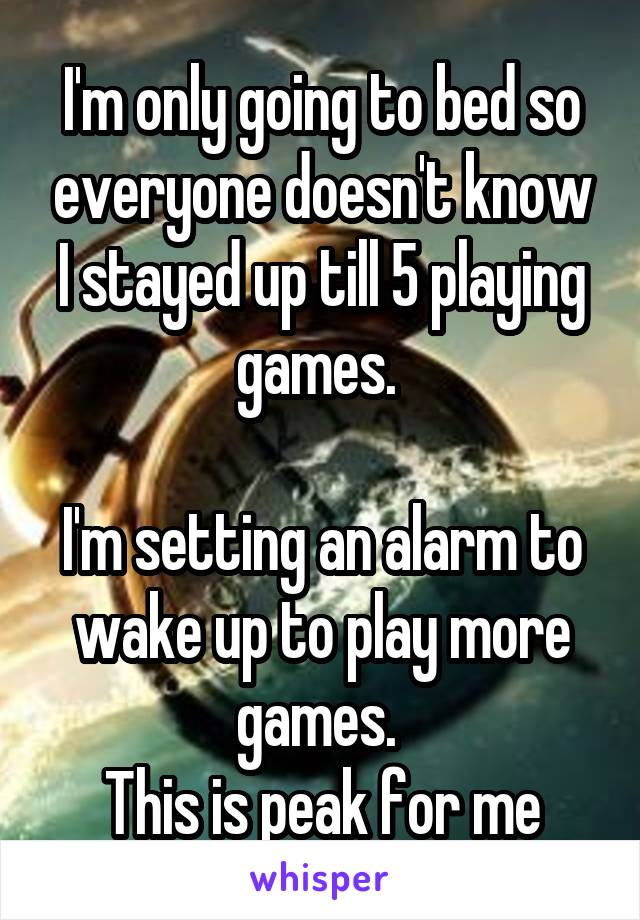 I'm only going to bed so everyone doesn't know I stayed up till 5 playing games.   I'm setting an alarm to wake up to play more games.  This is peak for me