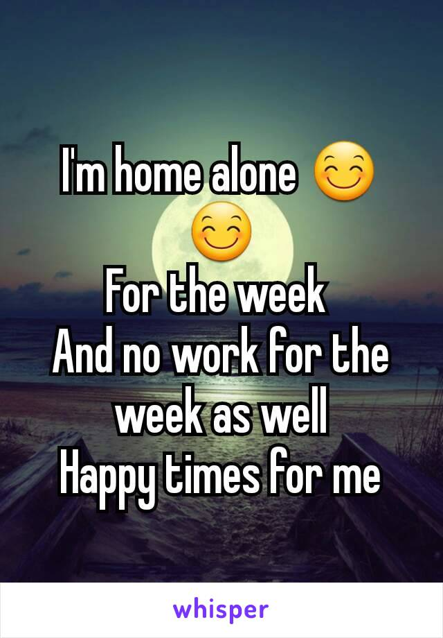 I'm home alone 😊😊 For the week  And no work for the week as well Happy times for me