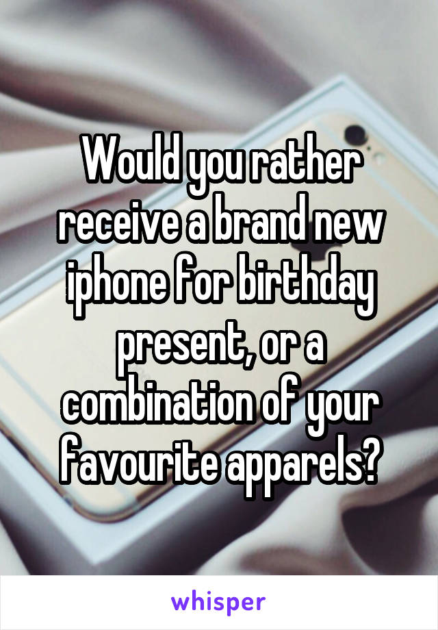 Would you rather receive a brand new iphone for birthday present, or a combination of your favourite apparels?