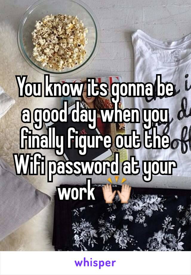You know its gonna be a good day when you finally figure out the Wifi password at your work 🙌