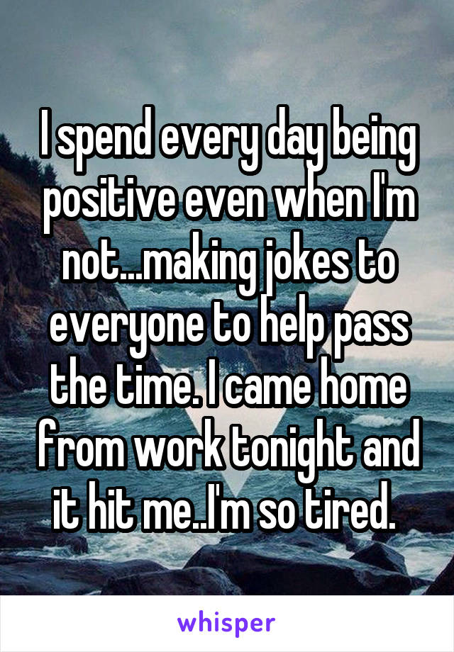 I spend every day being positive even when I'm not...making jokes to everyone to help pass the time. I came home from work tonight and it hit me..I'm so tired.