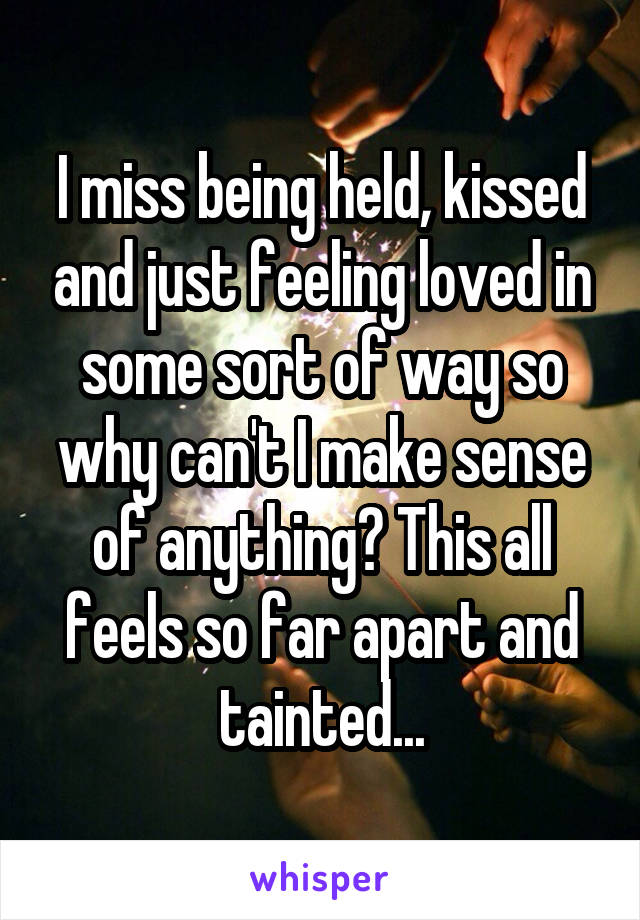 I miss being held, kissed and just feeling loved in some sort of way so why can't I make sense of anything? This all feels so far apart and tainted...
