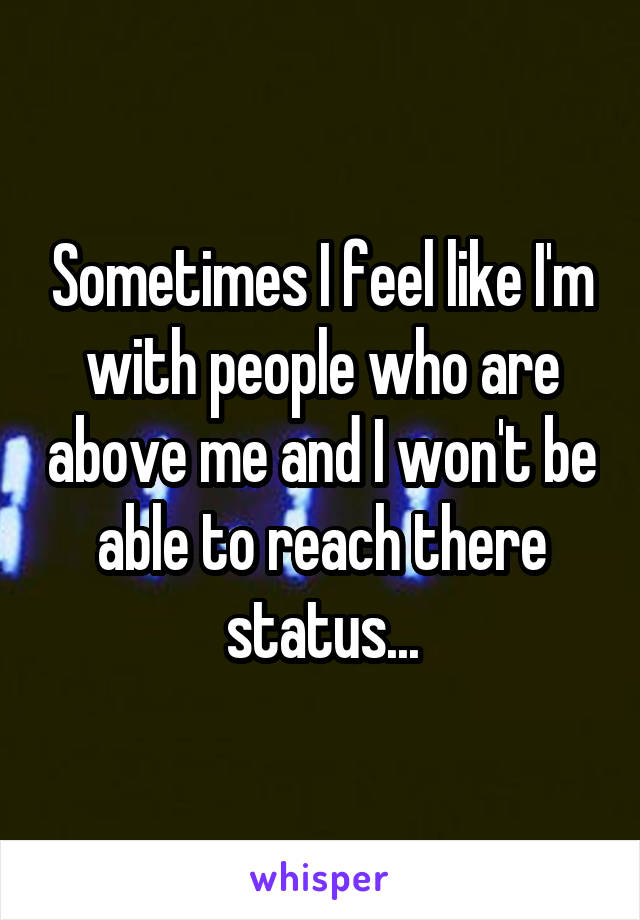 Sometimes I feel like I'm with people who are above me and I won't be able to reach there status...