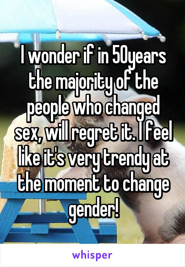 I wonder if in 50years the majority of the people who changed sex, will regret it. I feel like it's very trendy at the moment to change gender!