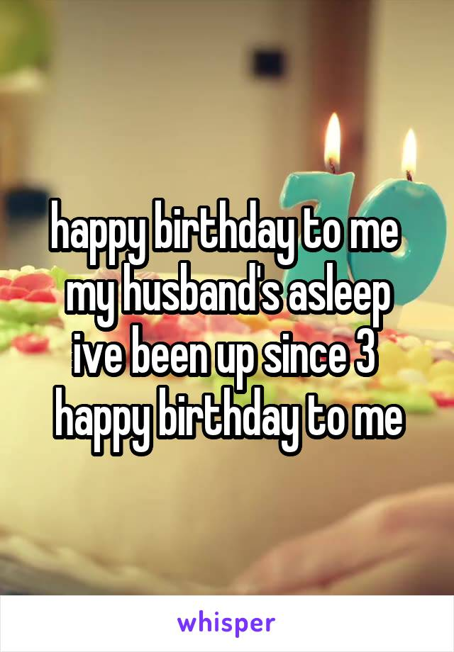 happy birthday to me  my husband's asleep ive been up since 3  happy birthday to me