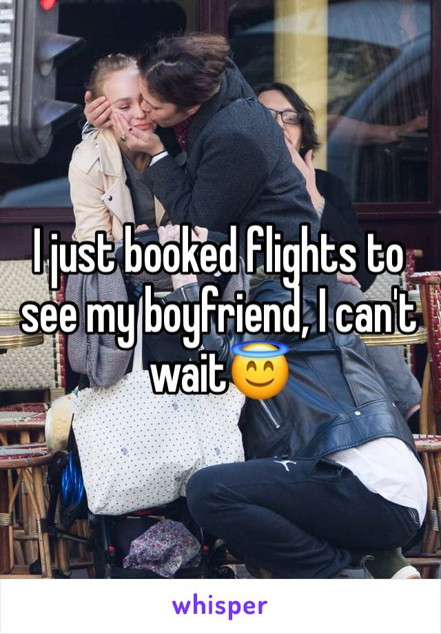 I just booked flights to see my boyfriend, I can't wait😇