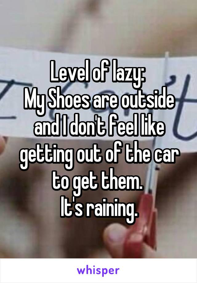 Level of lazy:  My Shoes are outside and I don't feel like getting out of the car to get them.  It's raining.