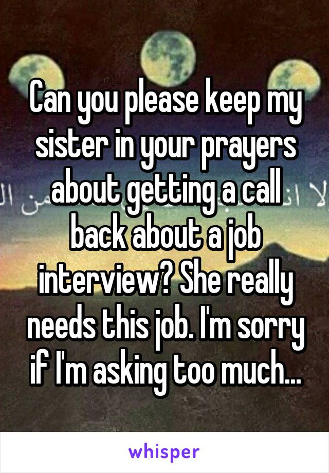 Can you please keep my sister in your prayers about getting a call back about a job interview? She really needs this job. I'm sorry if I'm asking too much...