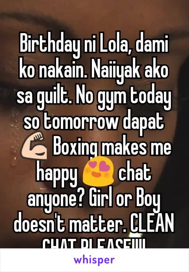 Birthday ni Lola, dami ko nakain. Naiiyak ako sa guilt. No gym today so tomorrow dapat 💪 Boxing makes me happy 😍 chat anyone? Girl or Boy doesn't matter. CLEAN CHAT PLEASE!!!!
