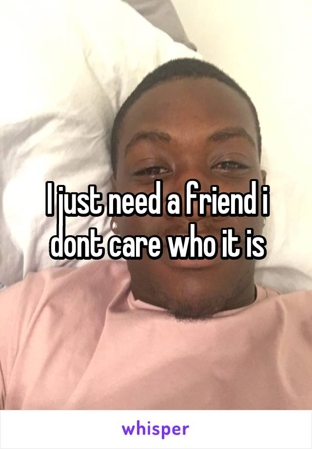 I just need a friend i dont care who it is