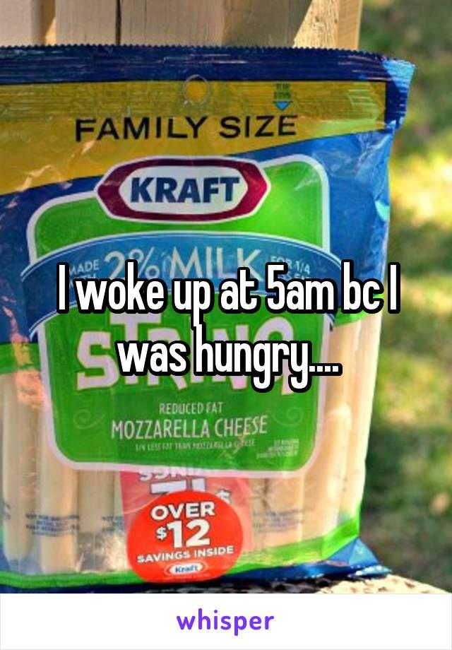I woke up at 5am bc I was hungry....