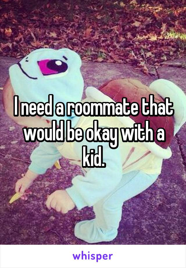 I need a roommate that would be okay with a kid.