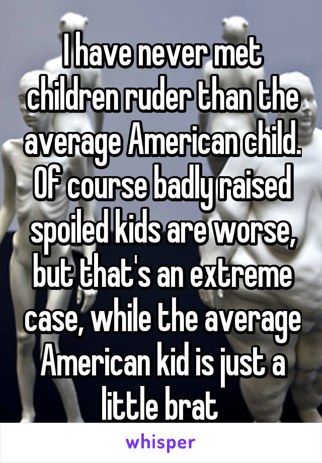 I have never met children ruder than the average American child. Of course badly raised spoiled kids are worse, but that's an extreme case, while the average American kid is just a little brat