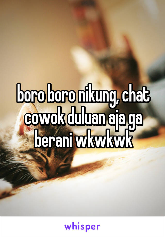 boro boro nikung, chat cowok duluan aja ga berani wkwkwk
