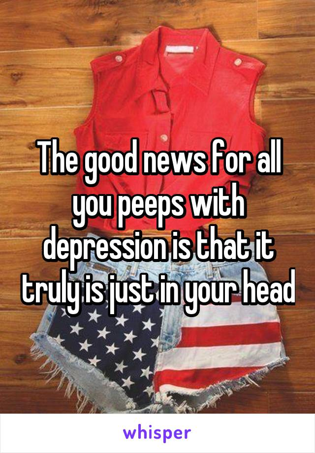 The good news for all you peeps with depression is that it truly is just in your head