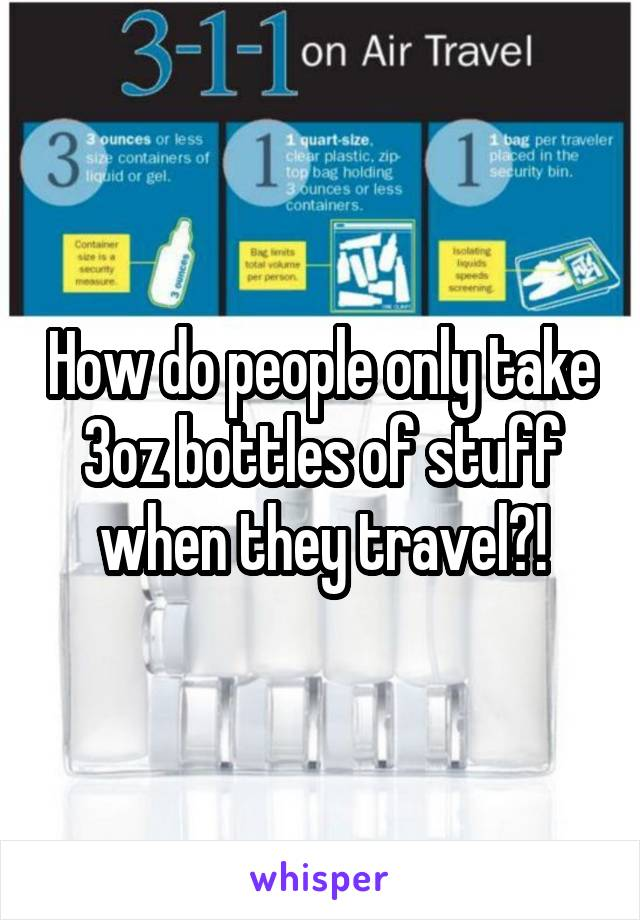 How do people only take 3oz bottles of stuff when they travel?!