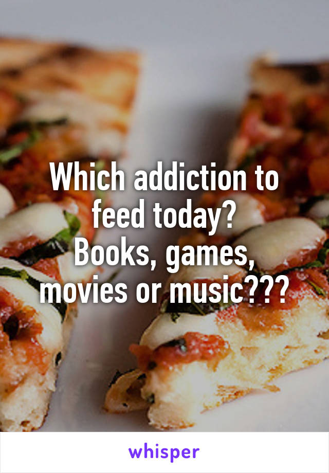 Which addiction to feed today? Books, games, movies or music???