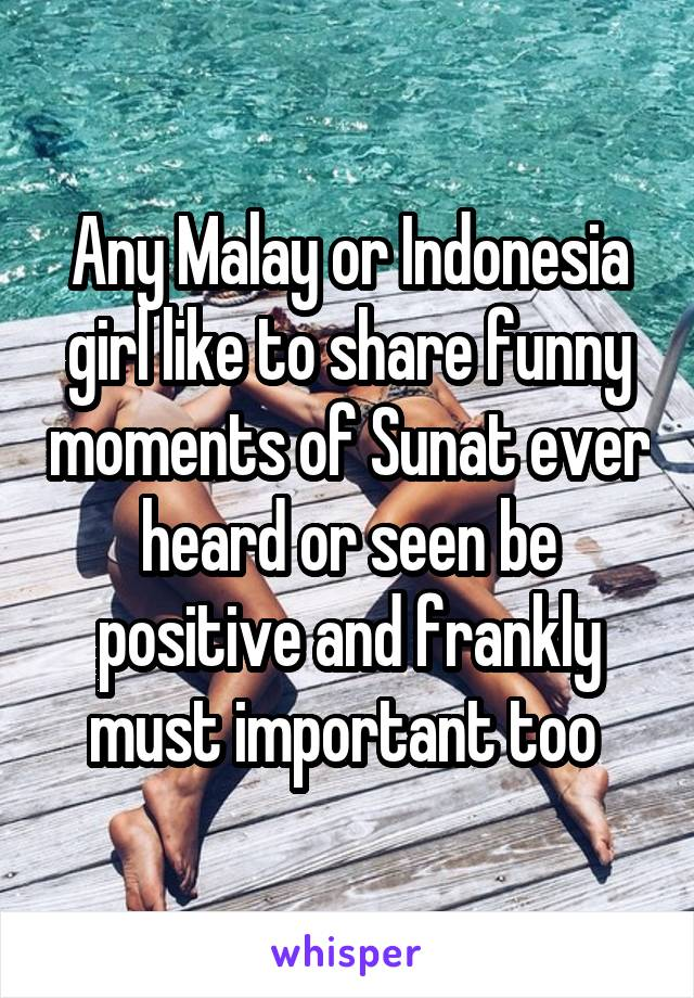 Any Malay or Indonesia girl like to share funny moments of Sunat ever heard or seen be positive and frankly must important too