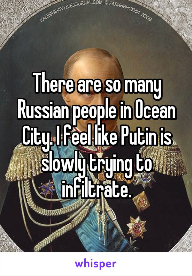 There are so many Russian people in Ocean City. I feel like Putin is slowly trying to infiltrate.