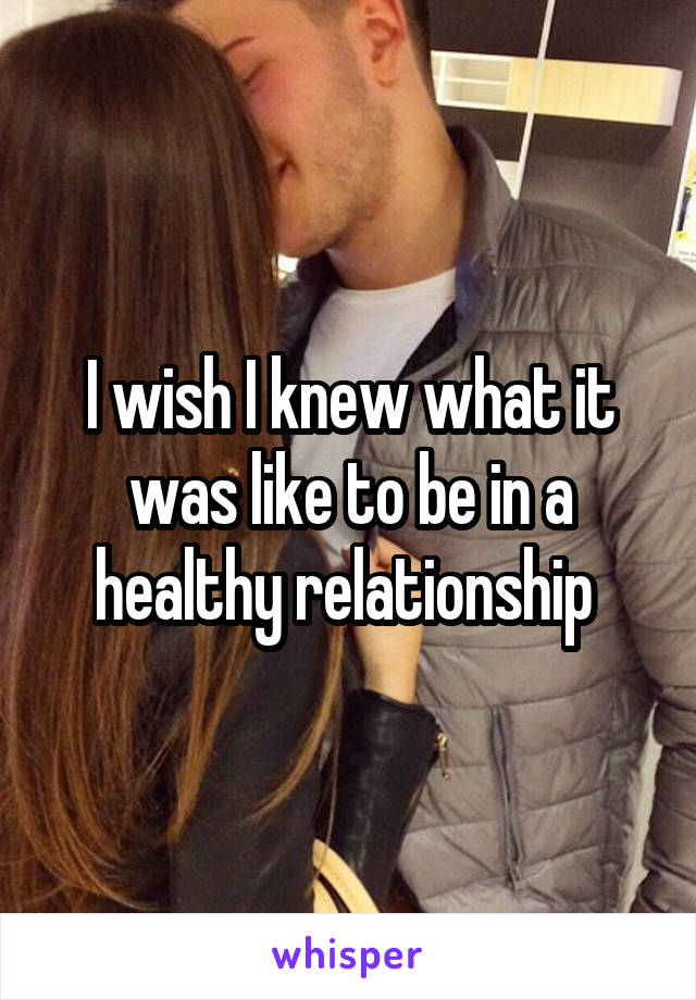 I wish I knew what it was like to be in a healthy relationship