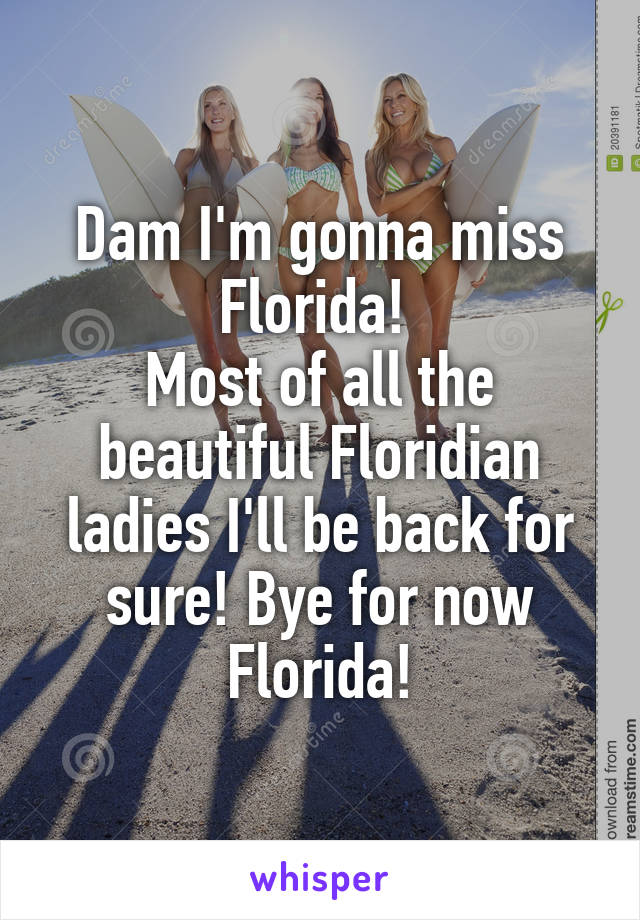 Dam I'm gonna miss Florida!  Most of all the beautiful Floridian ladies I'll be back for sure! Bye for now Florida!