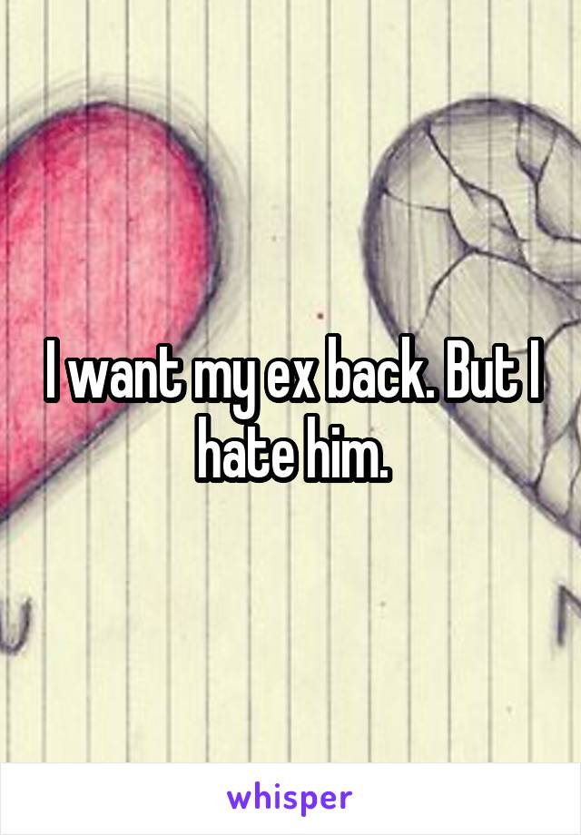 I want my ex back. But I hate him.