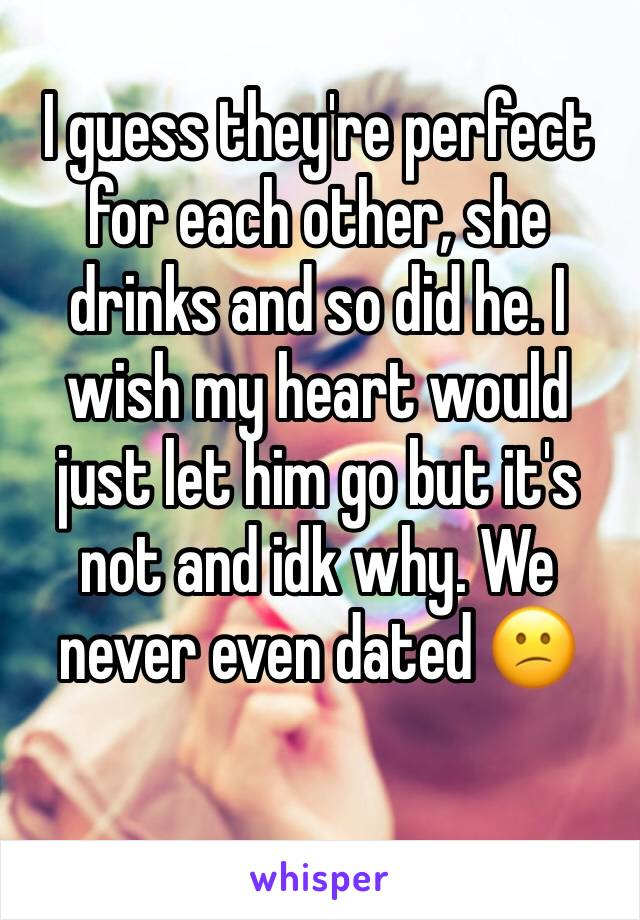 I guess they're perfect for each other, she drinks and so did he. I wish my heart would just let him go but it's not and idk why. We never even dated 😕