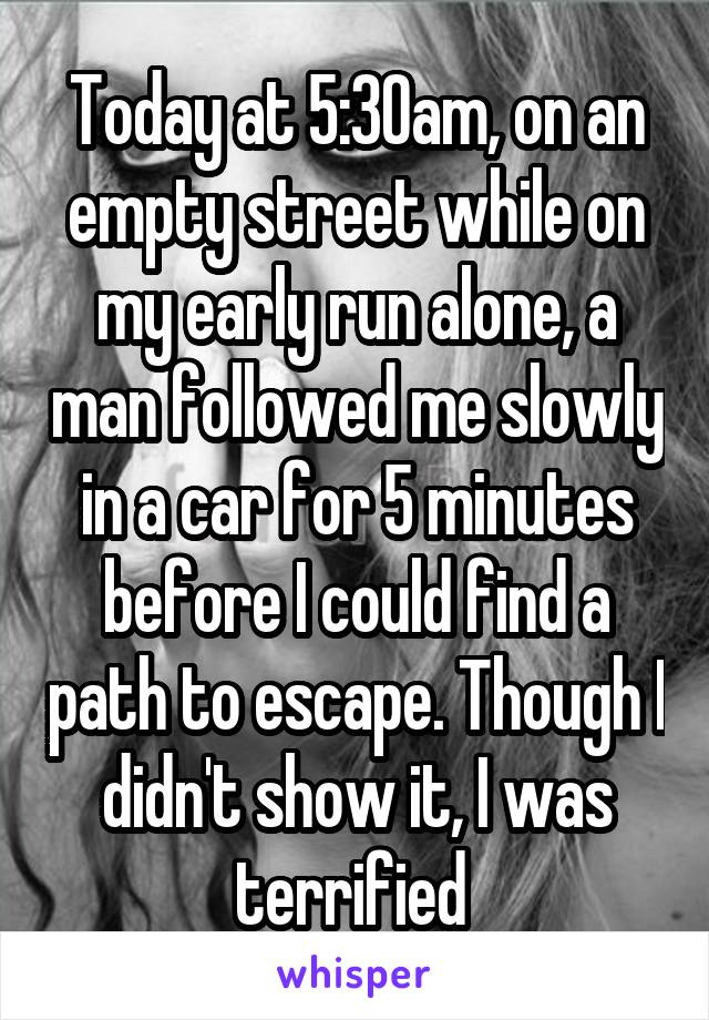 Today at 5:30am, on an empty street while on my early run alone, a man followed me slowly in a car for 5 minutes before I could find a path to escape. Though I didn't show it, I was terrified