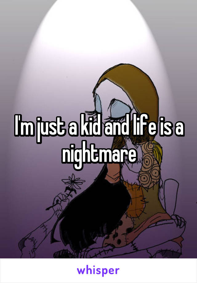 I'm just a kid and life is a nightmare