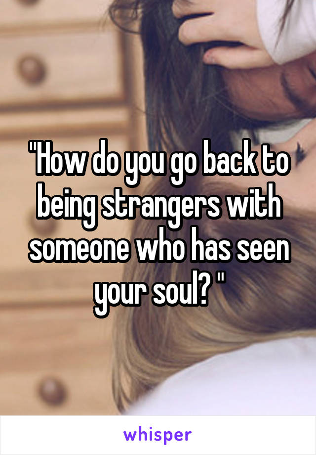 """""""How do you go back to being strangers with someone who has seen your soul? """""""