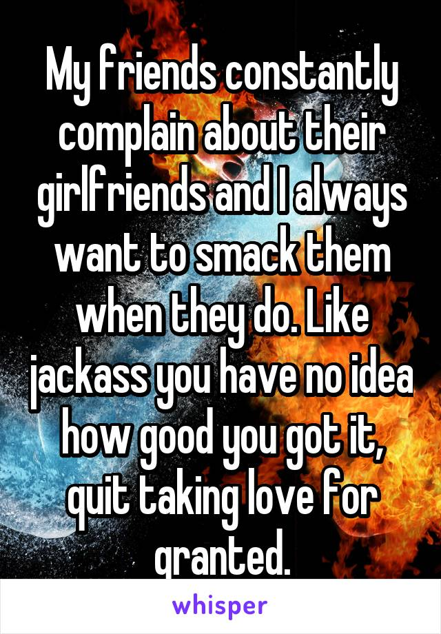 My friends constantly complain about their girlfriends and I always want to smack them when they do. Like jackass you have no idea how good you got it, quit taking love for granted.