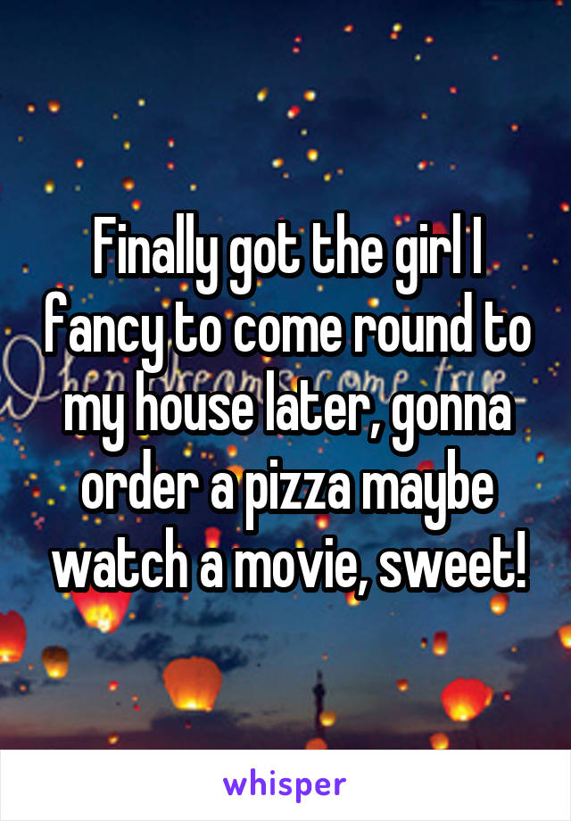 Finally got the girl I fancy to come round to my house later, gonna order a pizza maybe watch a movie, sweet!