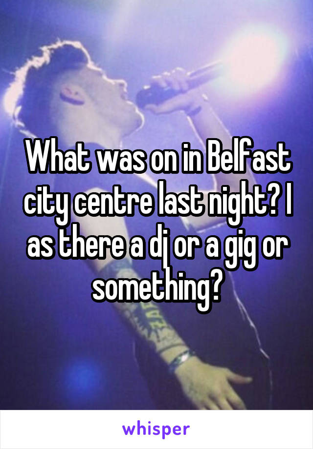 What was on in Belfast city centre last night? I as there a dj or a gig or something?