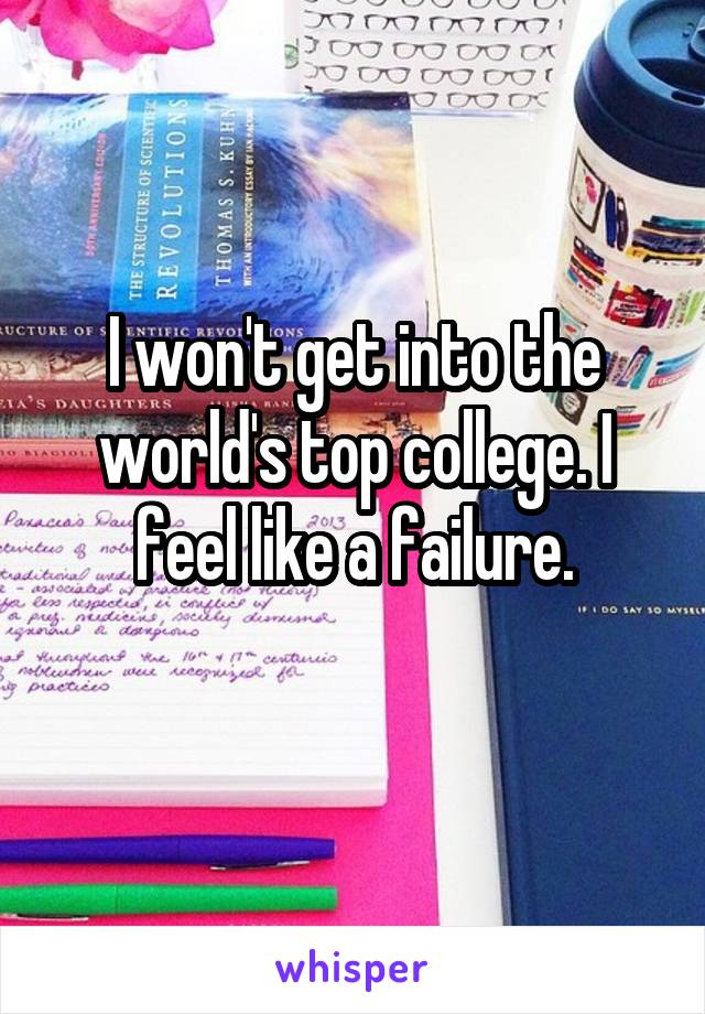I won't get into the world's top college. I feel like a failure.