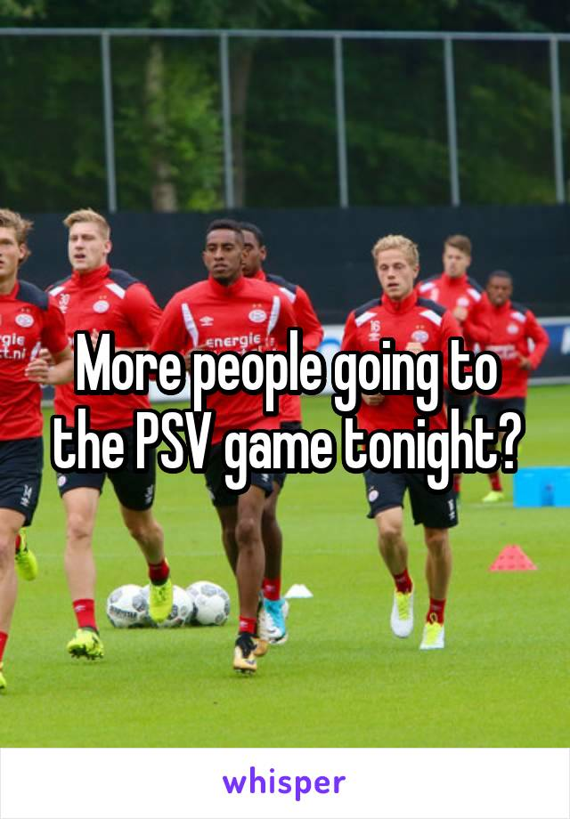 More people going to the PSV game tonight?